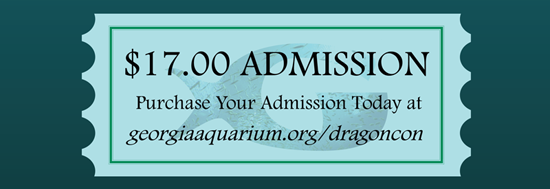 $17.00 Admission, Purchase yours today at http://georgiaaquarium.org/dragoncon